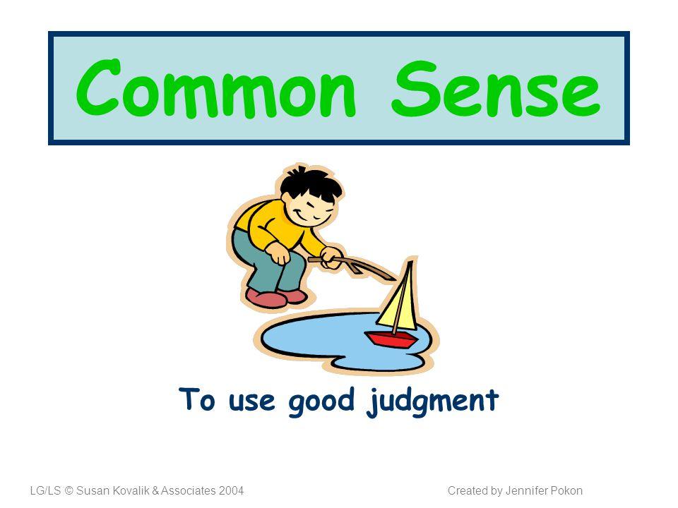 Common Sense To use good judgment LG/LS © Susan Kovalik & Associates 2004Created by Jennifer Pokon