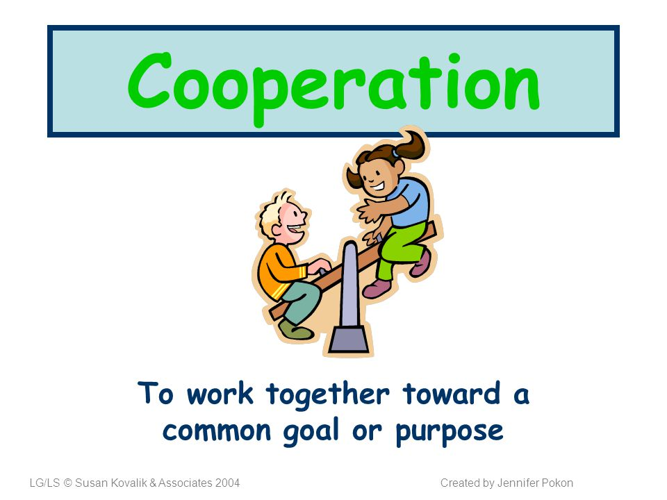 Cooperation To work together toward a common goal or purpose LG/LS © Susan Kovalik & Associates 2004Created by Jennifer Pokon