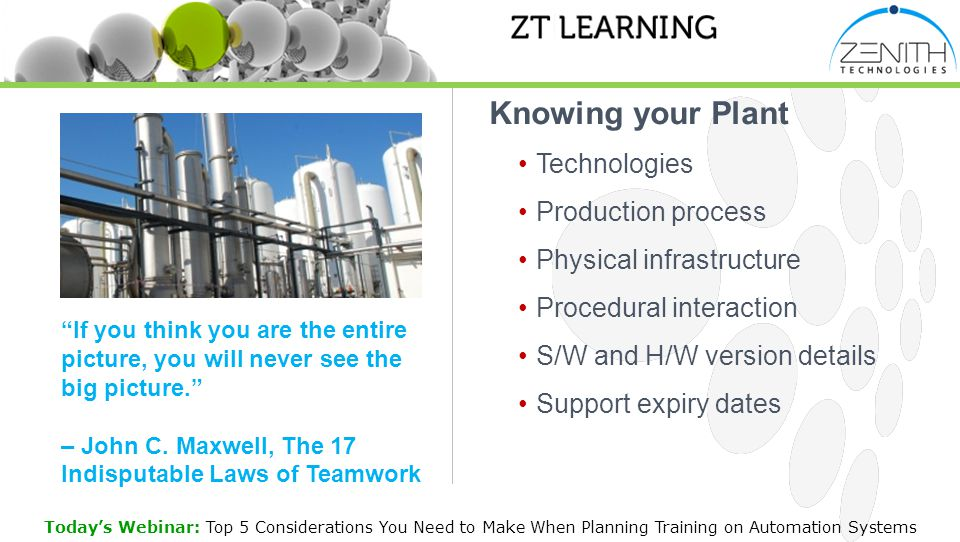 Knowing your Plant Technologies Production process Physical infrastructure Procedural interaction S/W and H/W version details Support expiry dates Today's Webinar: Top 5 Considerations You Need to Make When Planning Training on Automation Systems If you think you are the entire picture, you will never see the big picture. – John C.