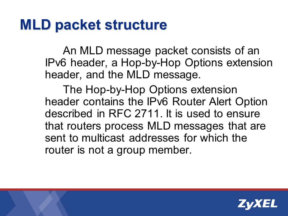 MLD packet structure An MLD message packet consists of an IPv6 header, a Hop-by-Hop Options extension header, and the MLD message.