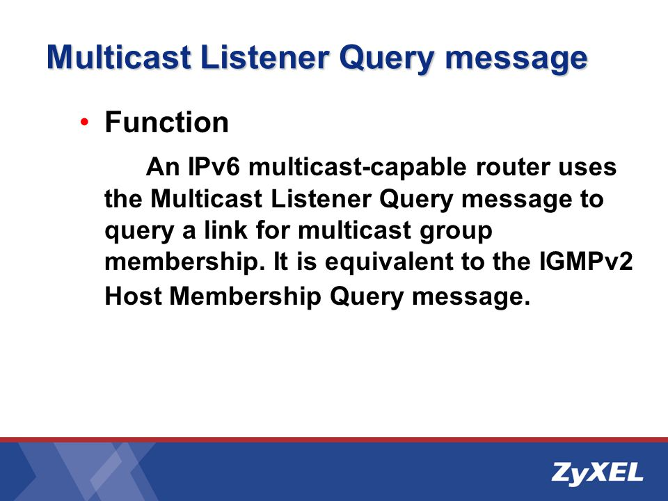 Multicast Listener Query message Function An IPv6 multicast-capable router uses the Multicast Listener Query message to query a link for multicast group membership.