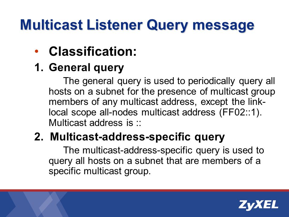 Multicast Listener Query message Classification: 1.General query The general query is used to periodically query all hosts on a subnet for the presence of multicast group members of any multicast address, except the link- local scope all-nodes multicast address (FF02::1).
