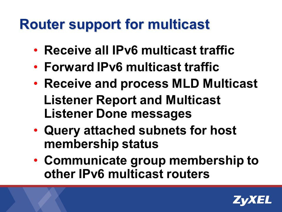 Router support for multicast Receive all IPv6 multicast traffic Forward IPv6 multicast traffic Receive and process MLD Multicast Listener Report and Multicast Listener Done messages Query attached subnets for host membership status Communicate group membership to other IPv6 multicast routers