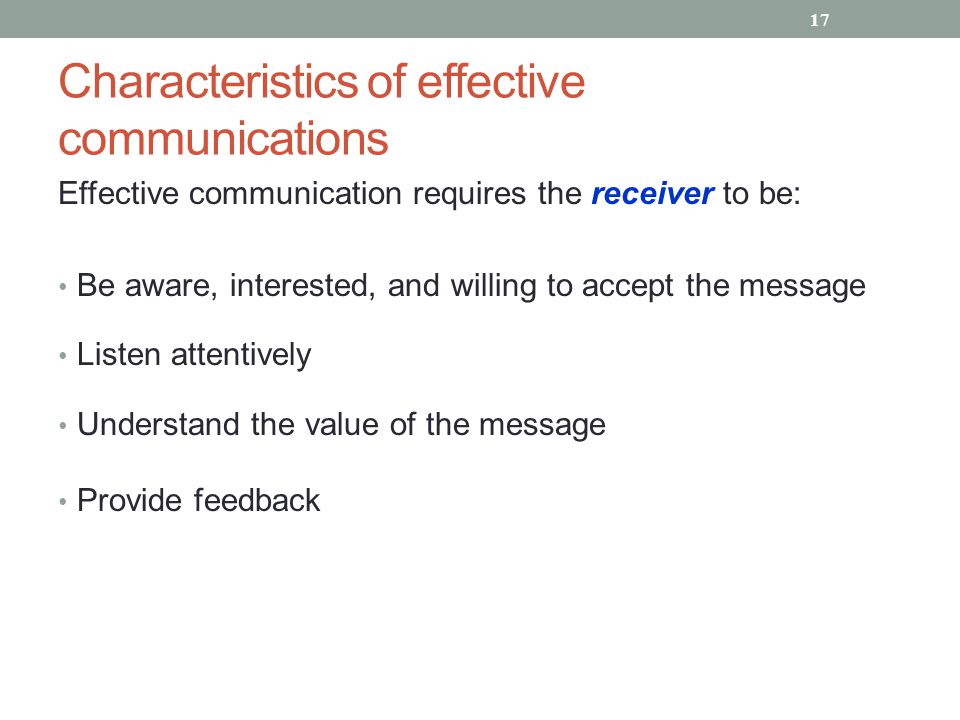 Characteristics of effective communications Effective communication requires the receiver to be: Be aware, interested, and willing to accept the messa