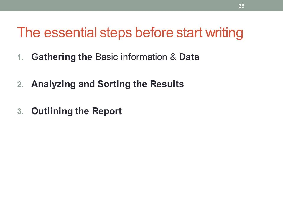 The essential steps before start writing 1. Gathering the Basic information & Data 2. Analyzing and Sorting the Results 3. Outlining the Report 35