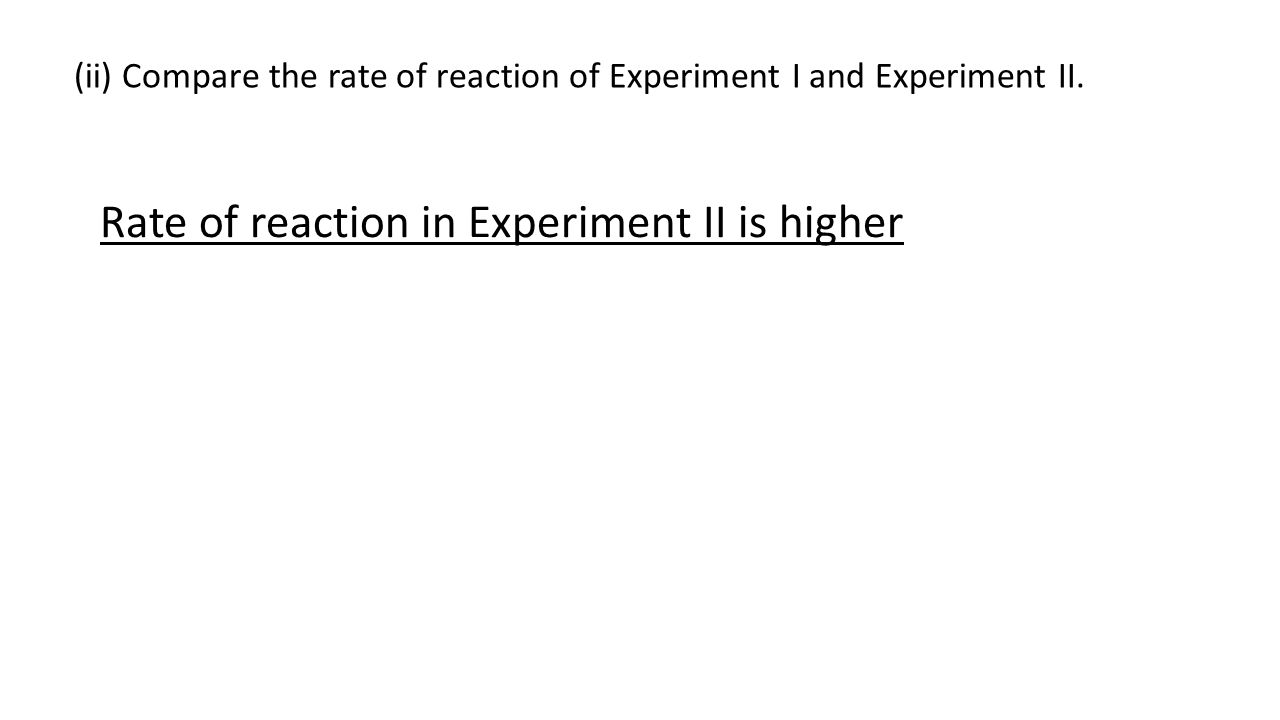 (ii) Compare the rate of reaction of Experiment I and Experiment II.