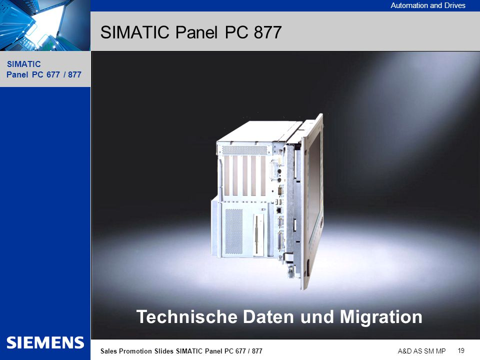 Automation and Drives SIMATIC Panel PC 677 / 877 19 Sales Promotion Slides SIMATIC Panel PC 677 / 877 A&D AS SM MP SIMATIC Panel PC 877 Technische Dat