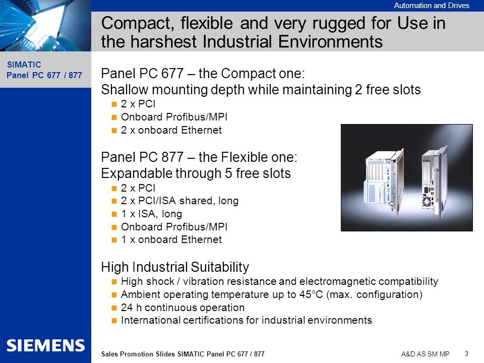 Automation and Drives SIMATIC Panel PC 677 / 877 3 Sales Promotion Slides SIMATIC Panel PC 677 / 877 A&D AS SM MP Compact, flexible and very rugged fo
