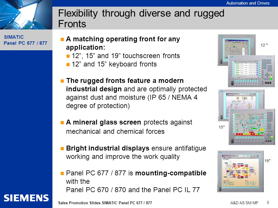 Automation and Drives SIMATIC Panel PC 677 / 877 5 Sales Promotion Slides SIMATIC Panel PC 677 / 877 A&D AS SM MP Flexibility through diverse and rugg