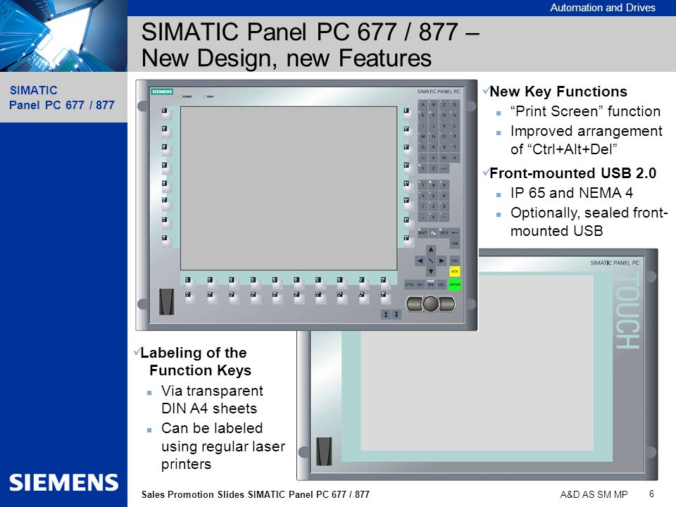 Automation and Drives SIMATIC Panel PC 677 / 877 6 Sales Promotion Slides SIMATIC Panel PC 677 / 877 A&D AS SM MP SIMATIC Panel PC 677 / 877 – New Des