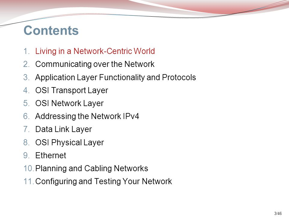3/46 Contents 1.Living in a Network-Centric World 2.Communicating over the Network 3.Application Layer Functionality and Protocols 4.OSI Transport Lay