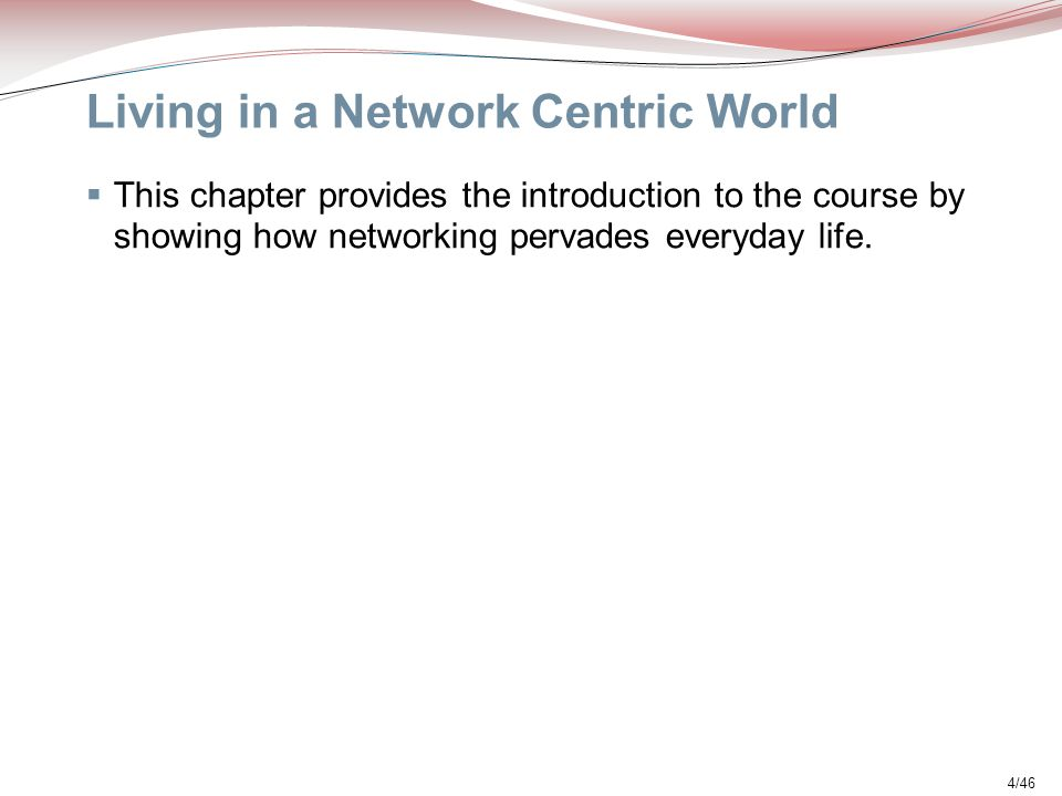 4/46 Living in a Network Centric World  This chapter provides the introduction to the course by showing how networking pervades everyday life.