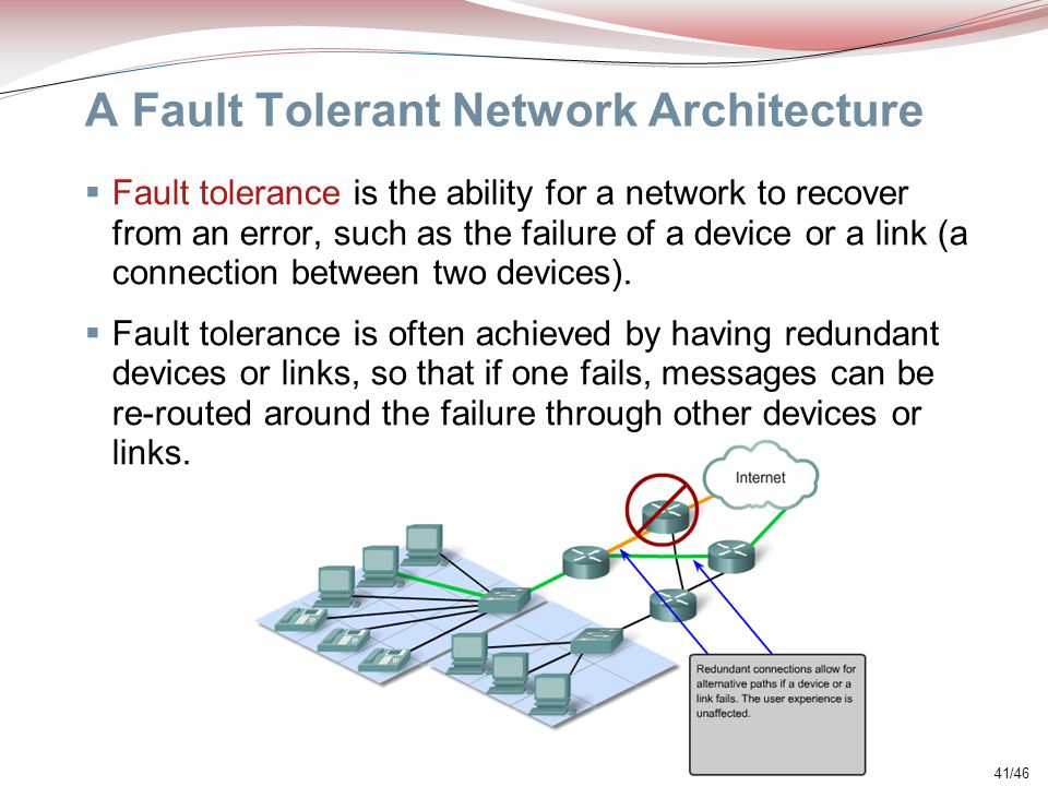 41/46 A Fault Tolerant Network Architecture  Fault tolerance is the ability for a network to recover from an error, such as the failure of a device o