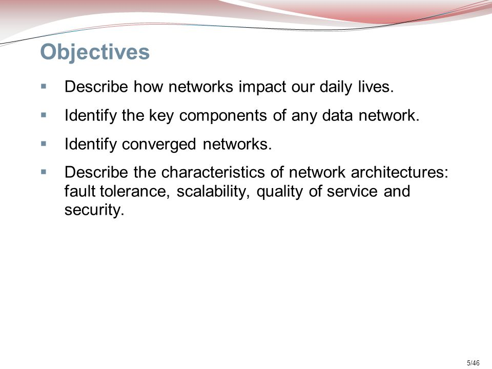 5/46 Objectives  Describe how networks impact our daily lives.  Identify the key components of any data network.  Identify converged networks.  De