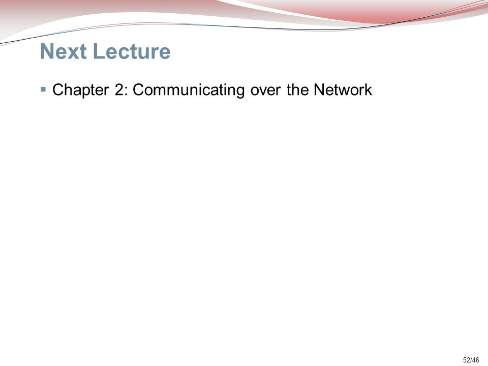 52/46 Next Lecture  Chapter 2: Communicating over the Network