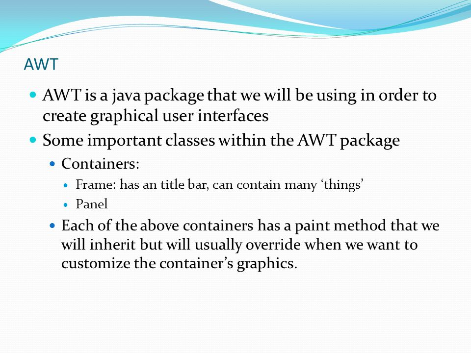 AWT AWT is a java package that we will be using in order to create graphical user interfaces Some important classes within the AWT package Containers: