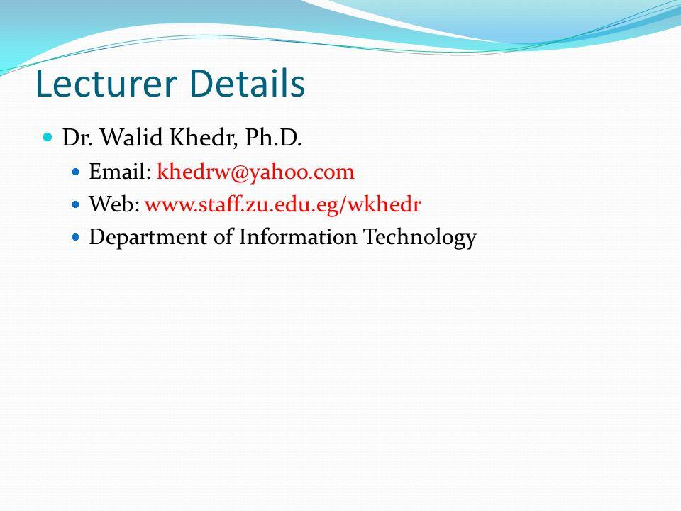 Lecturer Details Dr. Walid Khedr, Ph.D. Email: khedrw@yahoo.com Web: www.staff.zu.edu.eg/wkhedr Department of Information Technology