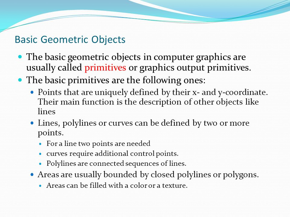 Basic Geometric Objects The basic geometric objects in computer graphics are usually called primitives or graphics output primitives. The basic primit