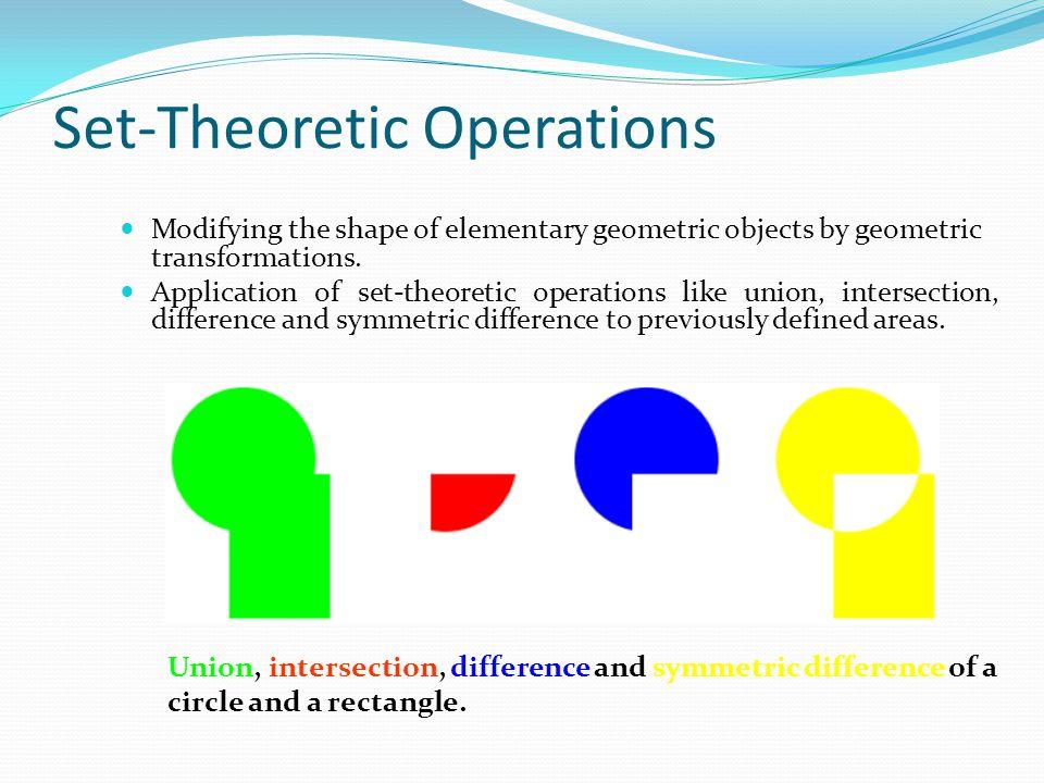 Set-Theoretic Operations Modifying the shape of elementary geometric objects by geometric transformations. Application of set-theoretic operations lik