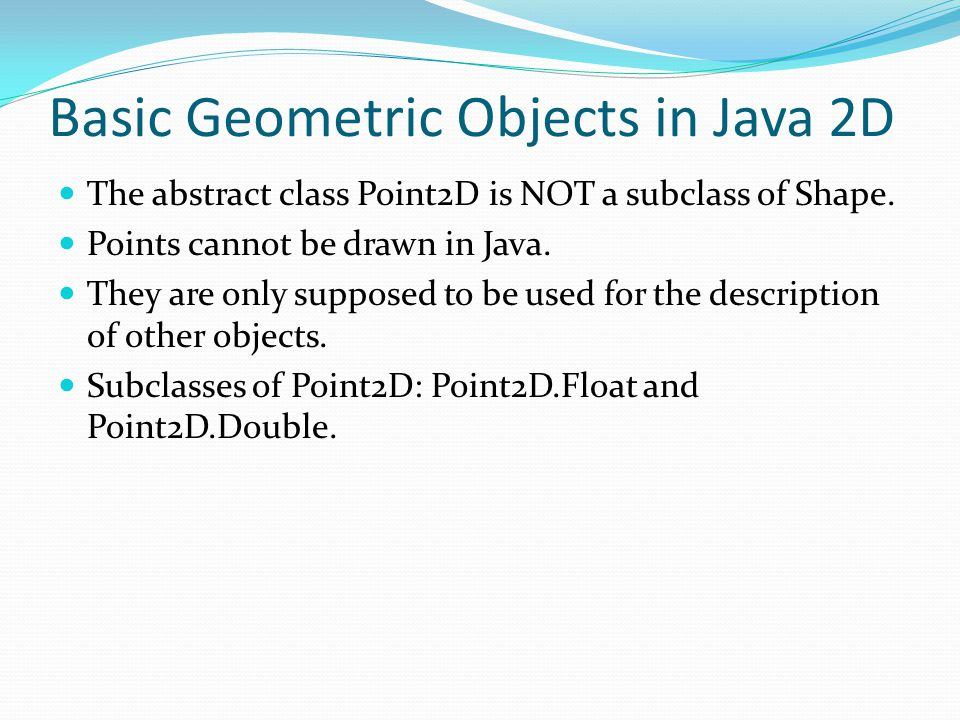 Basic Geometric Objects in Java 2D The abstract class Point2D is NOT a subclass of Shape. Points cannot be drawn in Java. They are only supposed to be