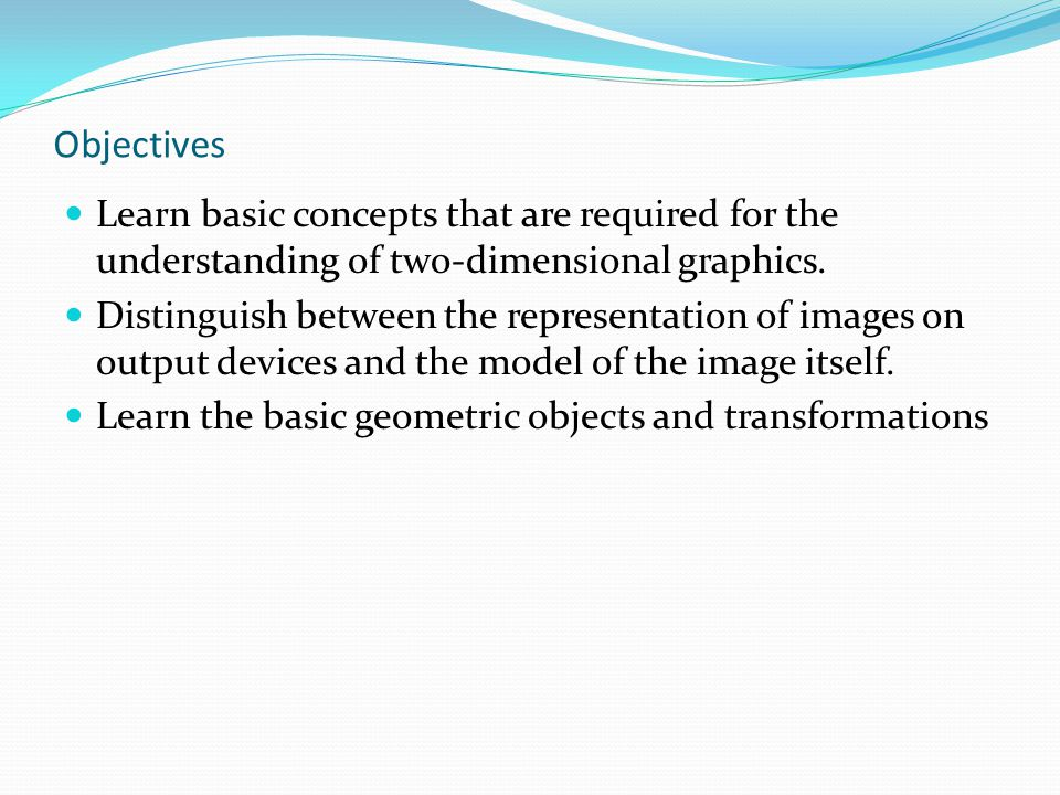 Objectives Learn basic concepts that are required for the understanding of two-dimensional graphics. Distinguish between the representation of images