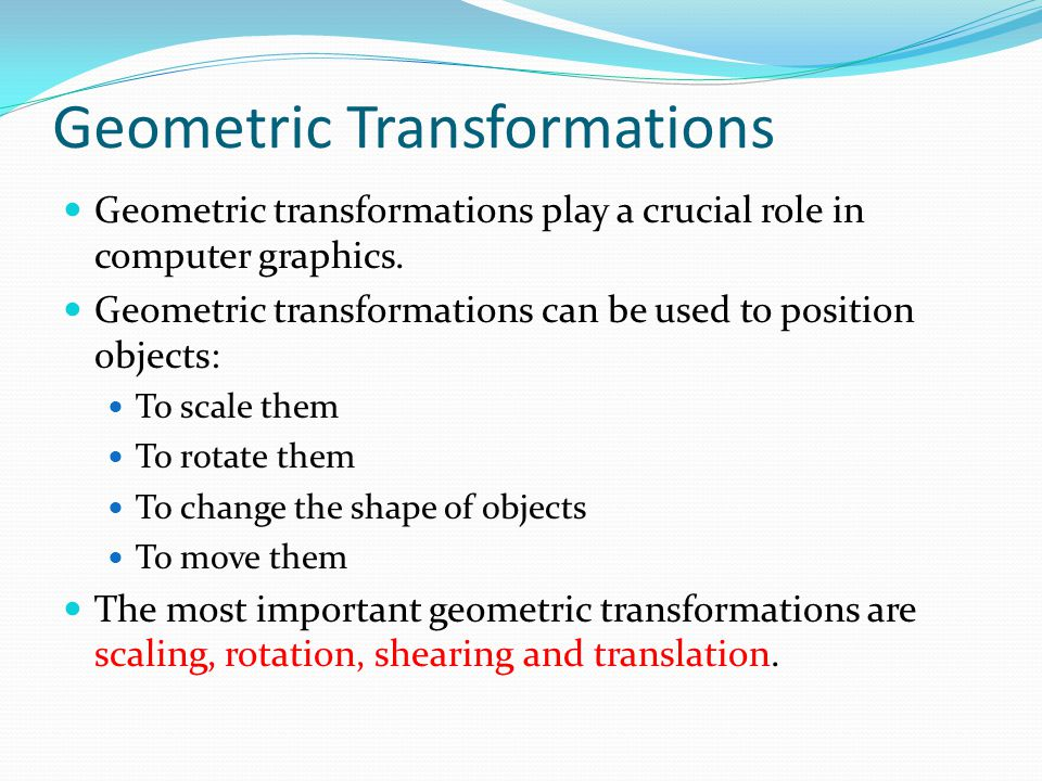 Geometric Transformations Geometric transformations play a crucial role in computer graphics. Geometric transformations can be used to position object