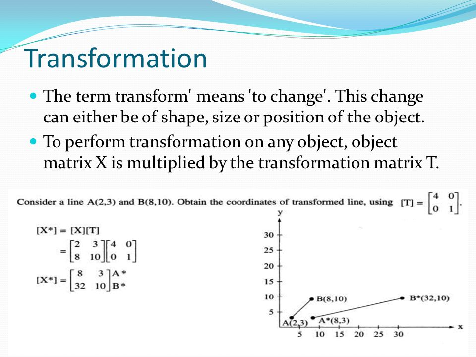 Transformation The term transform' means 'to change'. This change can either be of shape, size or position of the object. To perform transformation on