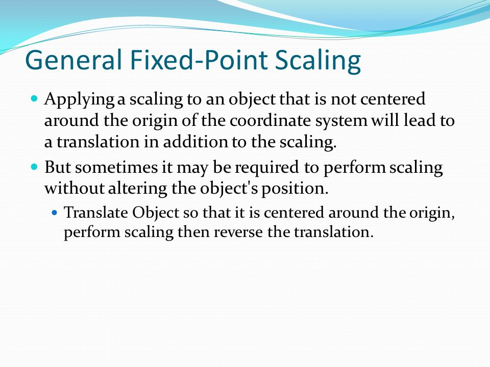 General Fixed-Point Scaling Applying a scaling to an object that is not centered around the origin of the coordinate system will lead to a translation