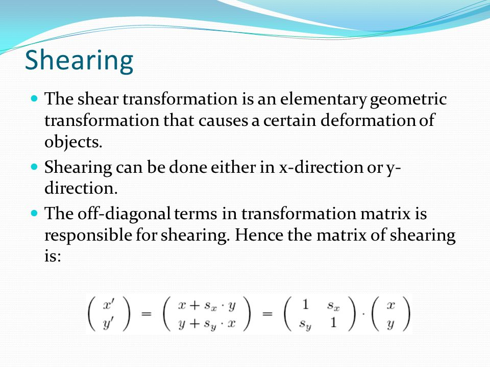 Shearing The shear transformation is an elementary geometric transformation that causes a certain deformation of objects. Shearing can be done either