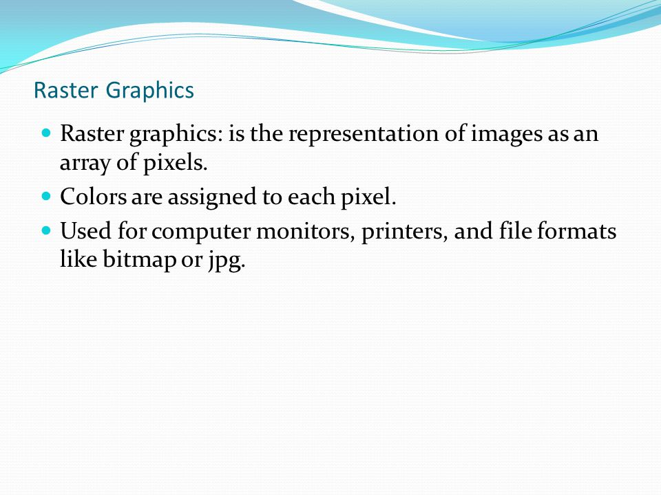 Raster Graphics Raster graphics: is the representation of images as an array of pixels. Colors are assigned to each pixel. Used for computer monitors,
