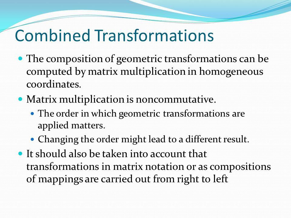 Combined Transformations The composition of geometric transformations can be computed by matrix multiplication in homogeneous coordinates. Matrix mult