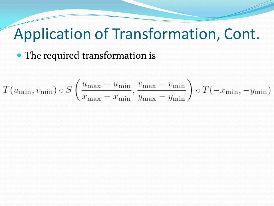 Application of Transformation, Cont. The required transformation is