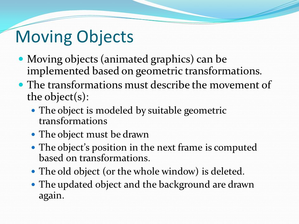 Moving Objects Moving objects (animated graphics) can be implemented based on geometric transformations. The transformations must describe the movemen