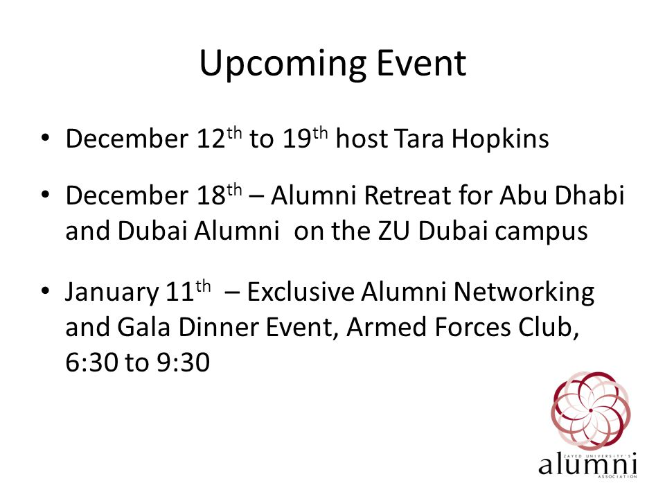 Upcoming Event December 12 th to 19 th host Tara Hopkins December 18 th – Alumni Retreat for Abu Dhabi and Dubai Alumni on the ZU Dubai campus January 11 th – Exclusive Alumni Networking and Gala Dinner Event, Armed Forces Club, 6:30 to 9:30