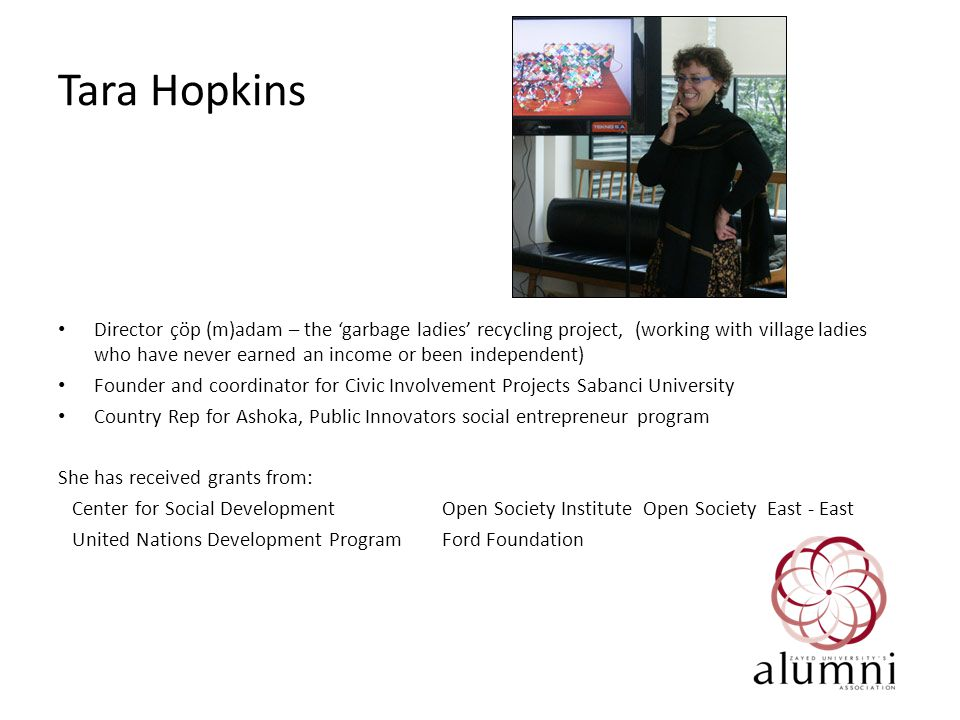 Tara Hopkins Director çöp (m)adam – the 'garbage ladies' recycling project, (working with village ladies who have never earned an income or been independent) Founder and coordinator for Civic Involvement Projects Sabanci University Country Rep for Ashoka, Public Innovators social entrepreneur program She has received grants from: Center for Social DevelopmentOpen Society Institute Open Society East - East United Nations Development ProgramFord Foundation