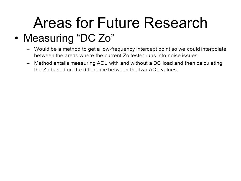 Areas for Future Research Measuring DC Zo –Would be a method to get a low-frequency intercept point so we could interpolate between the areas where the current Zo tester runs into noise issues.