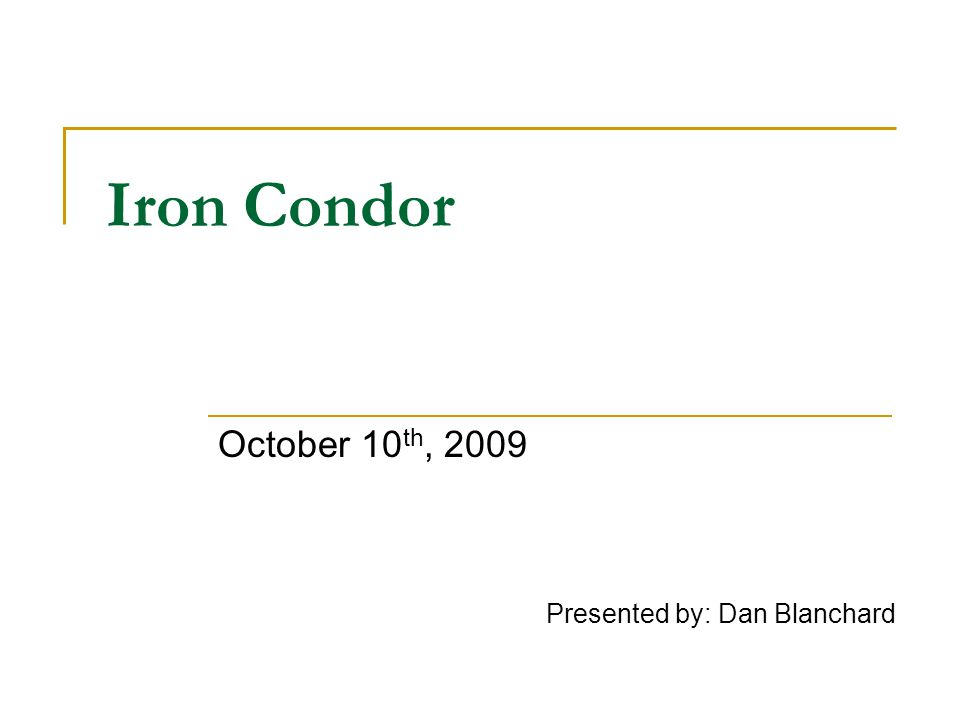 Iron Condor October 10 th, 2009 Presented by: Dan Blanchard