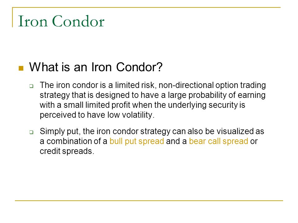 Iron Condor What is an Iron Condor?  The iron condor is a limited risk, non-directional option trading strategy that is designed to have a large prob