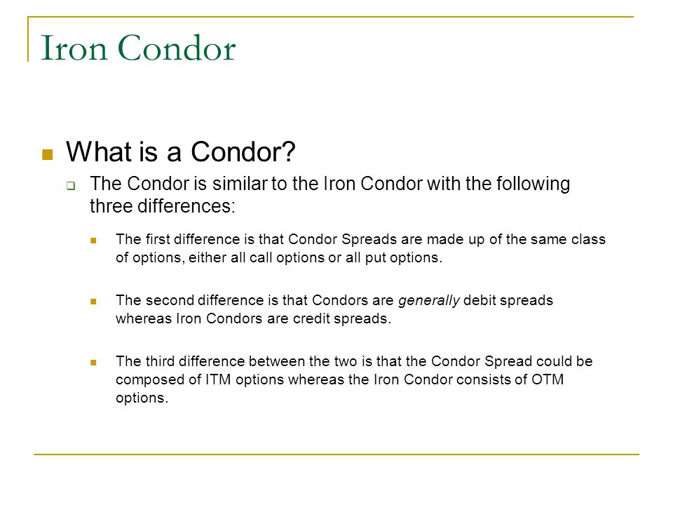 Iron Condor What is a Condor?  The Condor is similar to the Iron Condor with the following three differences: The first difference is that Condor Spr