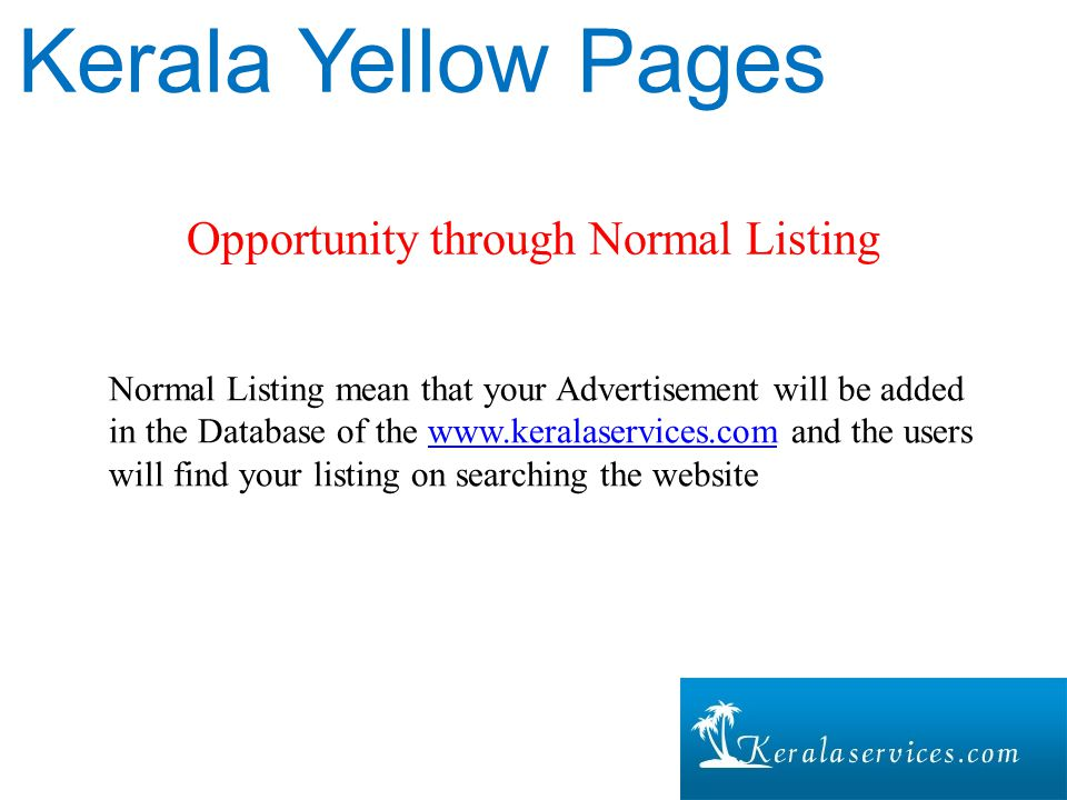Opportunity through Normal Listing Kerala Yellow Pages Normal Listing mean that your Advertisement will be added in the Database of the www.keralaservices.com and the users will find your listing on searching the websitewww.keralaservices.com