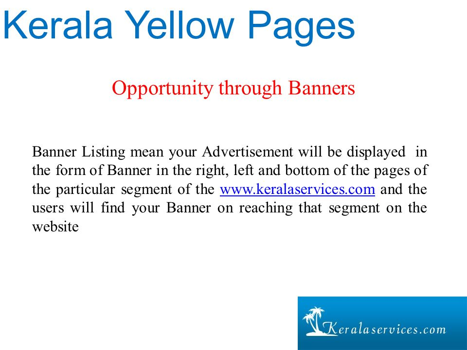 Opportunity through Banners Kerala Yellow Pages Banner Listing mean your Advertisement will be displayed in the form of Banner in the right, left and bottom of the pages of the particular segment of the www.keralaservices.com and the users will find your Banner on reaching that segment on the websitewww.keralaservices.com