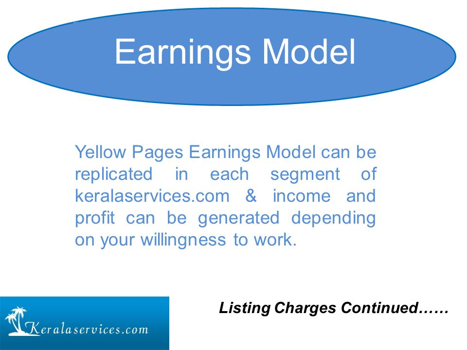 Yellow Pages Earnings Model can be replicated in each segment of keralaservices.com & income and profit can be generated depending on your willingness to work.