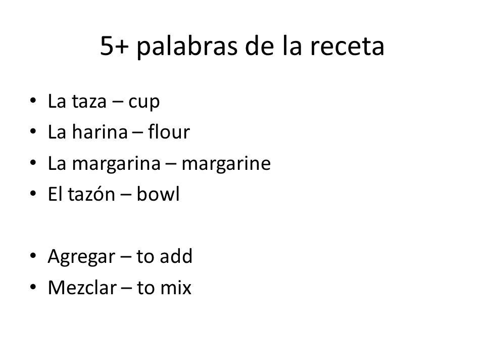 5+ palabras de la receta La taza – cup La harina – flour La margarina – margarine El tazón – bowl Agregar – to add Mezclar – to mix