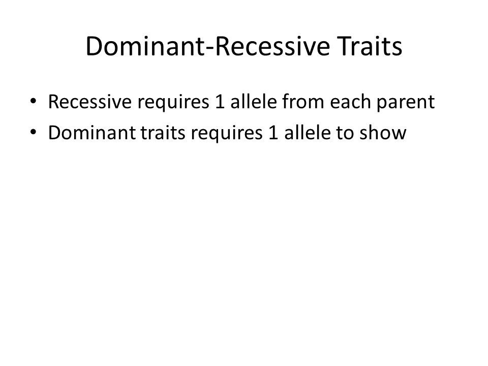 Dominant-Recessive Traits Recessive requires 1 allele from each parent Dominant traits requires 1 allele to show