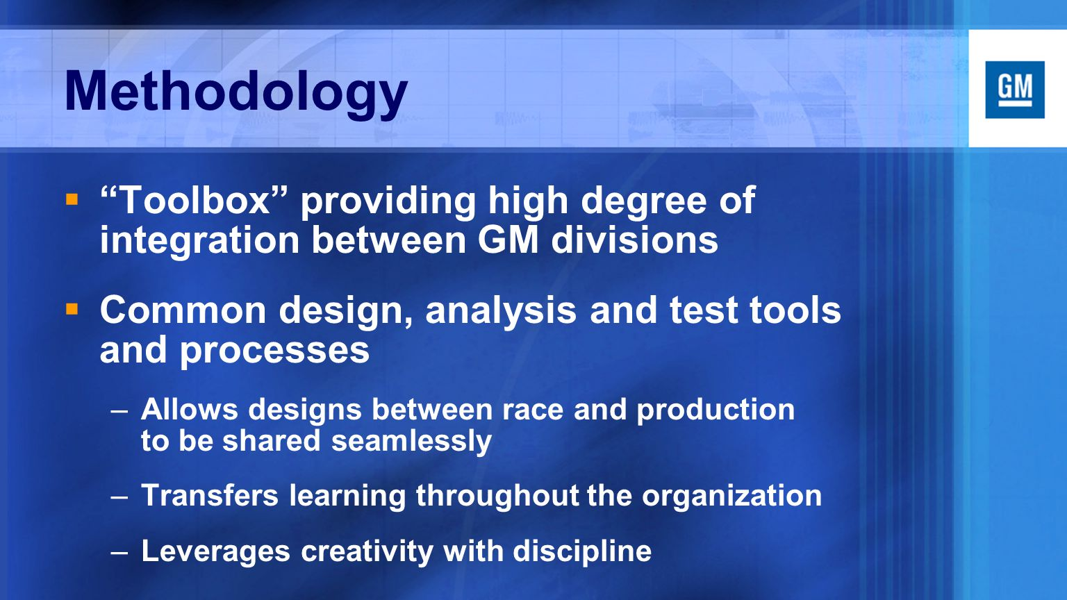 Methodology  Toolbox providing high degree of integration between GM divisions  Common design, analysis and test tools and processes –Allows designs between race and production to be shared seamlessly –Transfers learning throughout the organization –Leverages creativity with discipline