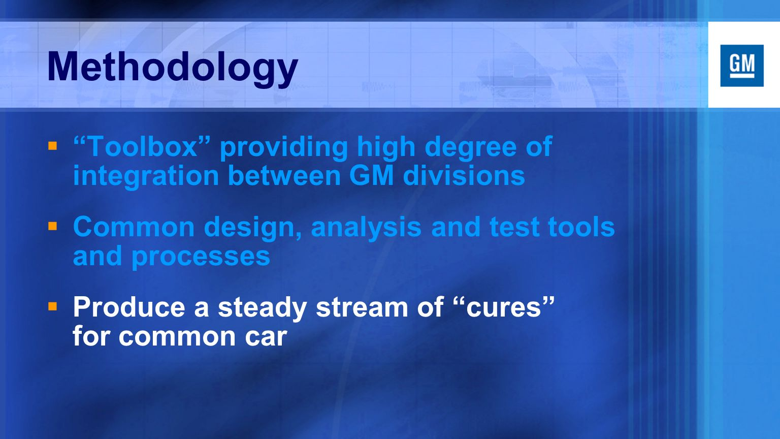 Methodology  Toolbox providing high degree of integration between GM divisions  Common design, analysis and test tools and processes  Produce a steady stream of cures for common car
