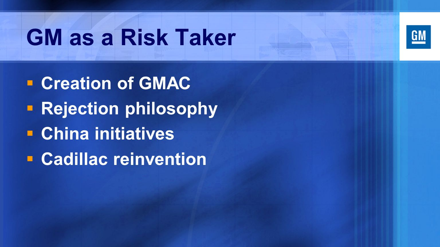 GM as a Risk Taker  Creation of GMAC  Rejection philosophy  China initiatives  Cadillac reinvention