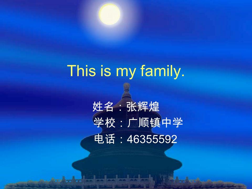 This is my family. 姓名:张辉煌 学校:广顺镇中学 电话: 46355592