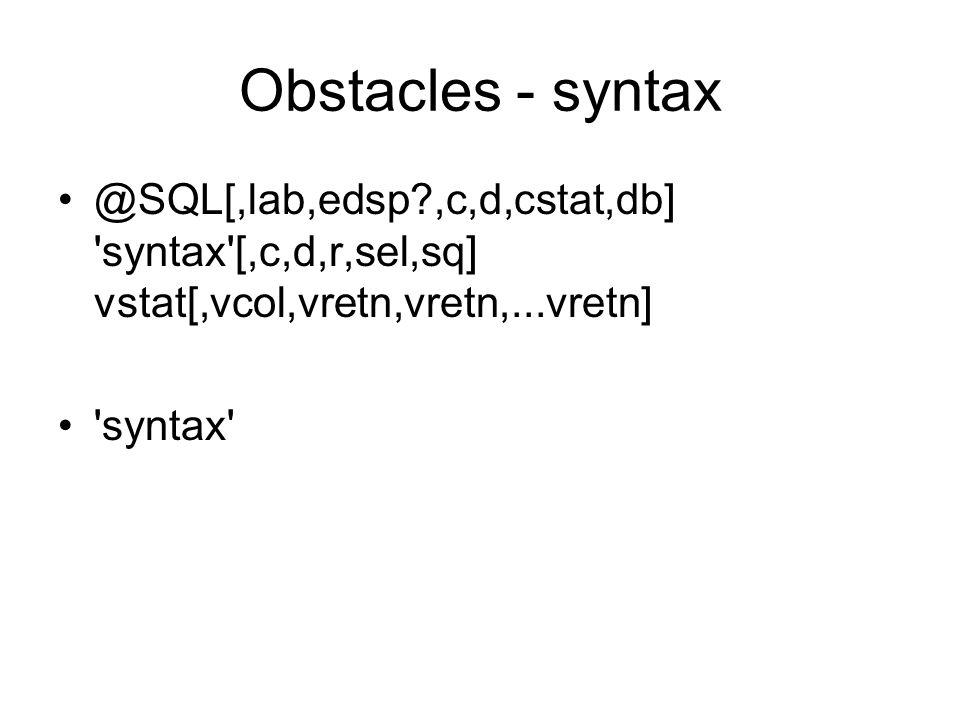 Obstacles - syntax @SQL[,lab,edsp?,c,d,cstat,db] syntax [,c,d,r,sel,sq] vstat[,vcol,vretn,vretn,...vretn] syntax