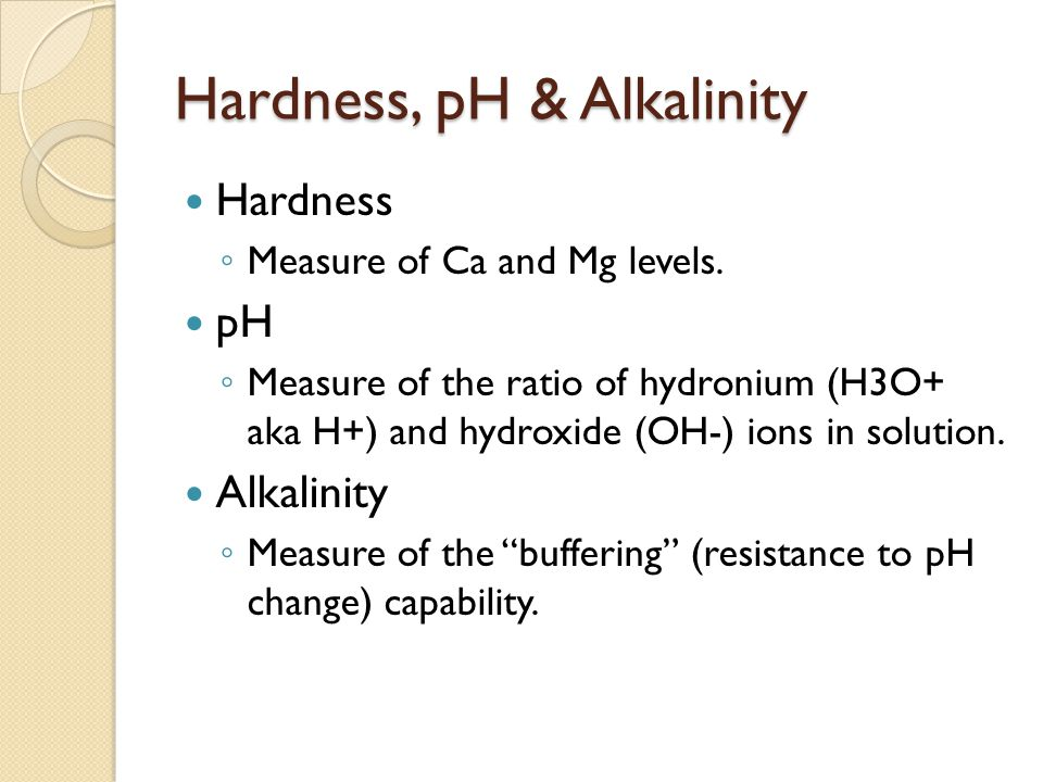 Hardness, pH & Alkalinity Hardness ◦ Measure of Ca and Mg levels.